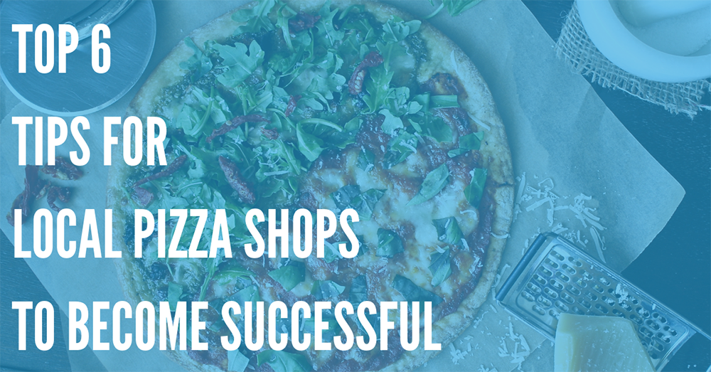 Top 6 Tips for Local Pizza Shops to Become Successful