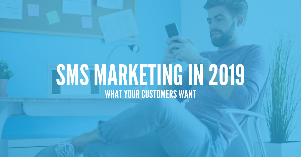 SMS Marketing in 2019: What Your Customers Want
