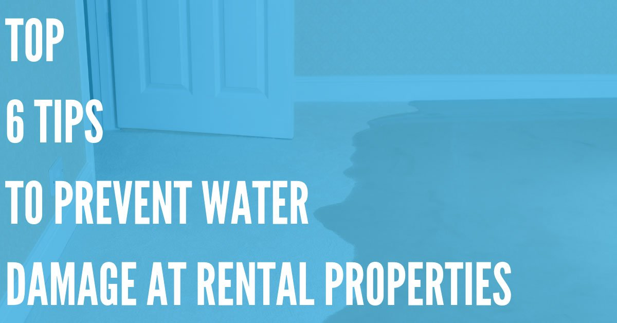 Top 6 Tips to Prevent Water Damage at Your Rental Properties