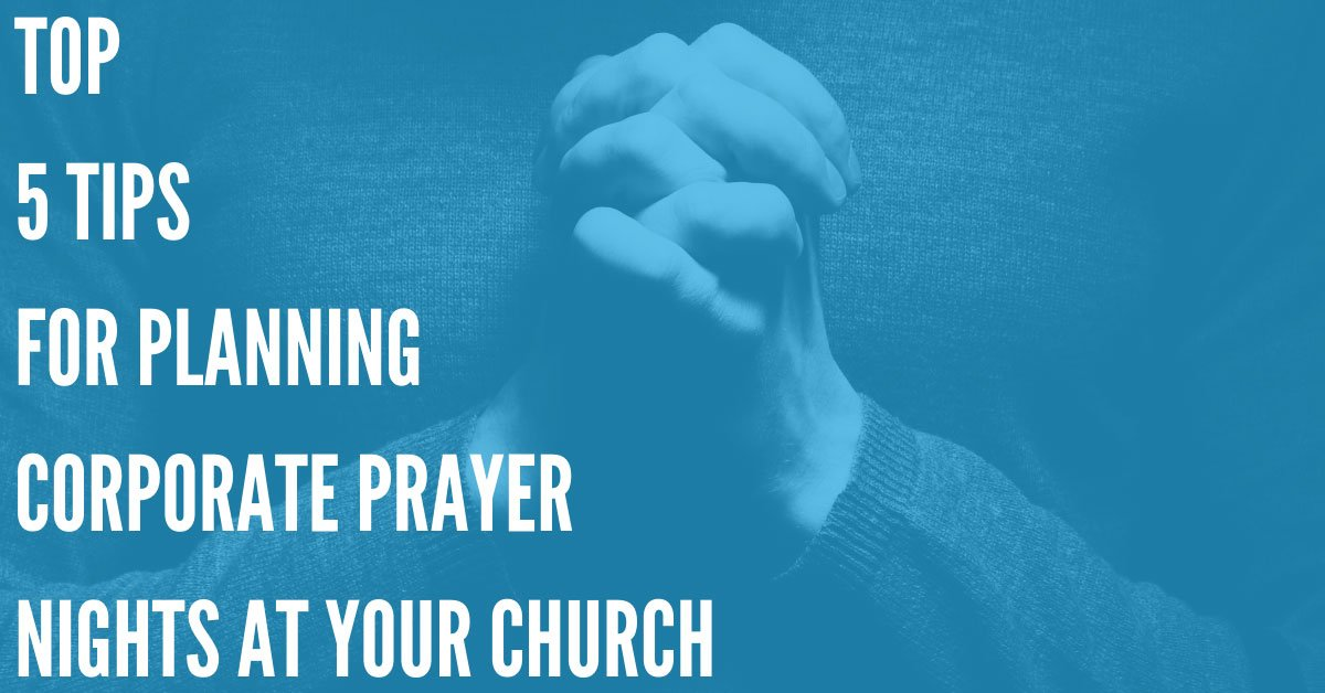 Top 5 Tips for Planning Corporate Prayer Nights at Your Church