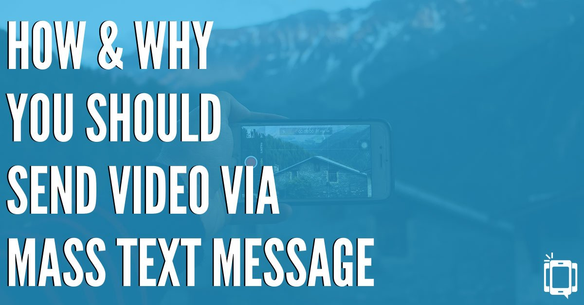 How and Why You Should Send Video via Mass Text Message